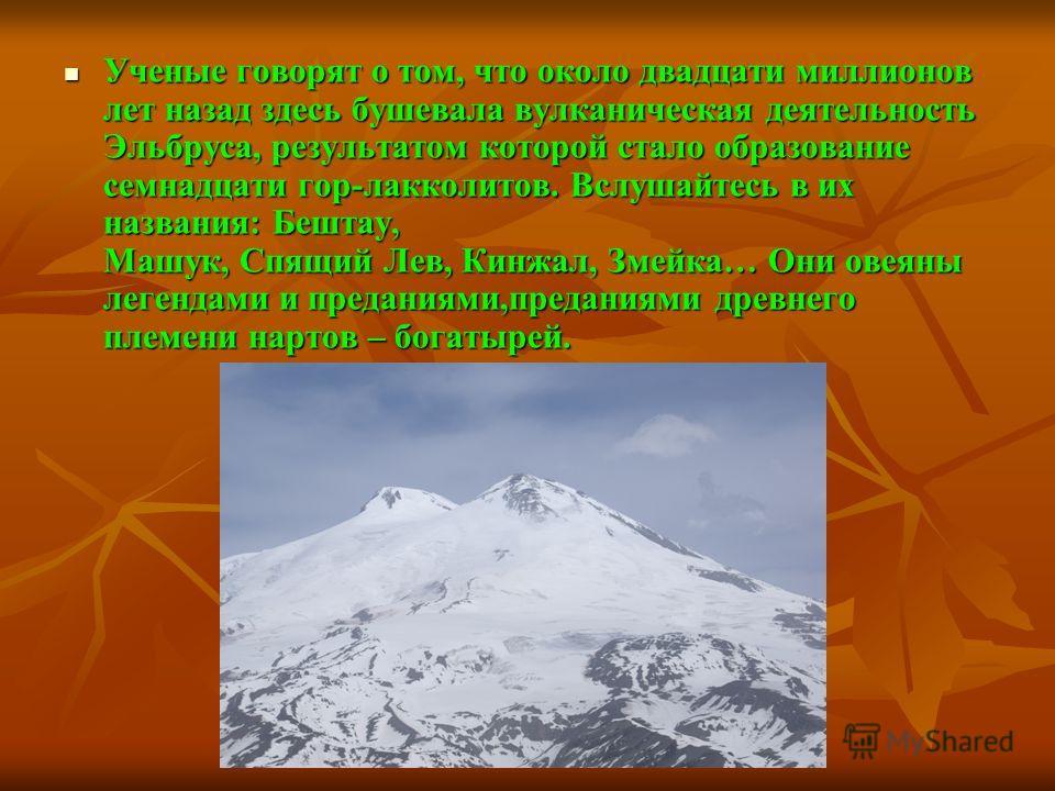 Ученые говорят о том, что около двадцати миллионов лет назад здесь бушевала вулканическая деятельность Эльбруса, результатом которой стало образование семнадцати гор-лакколитов. Вслушайтесь в их названия: Бештау, Машук, Спящий Лев, Кинжал, Змейка… Он