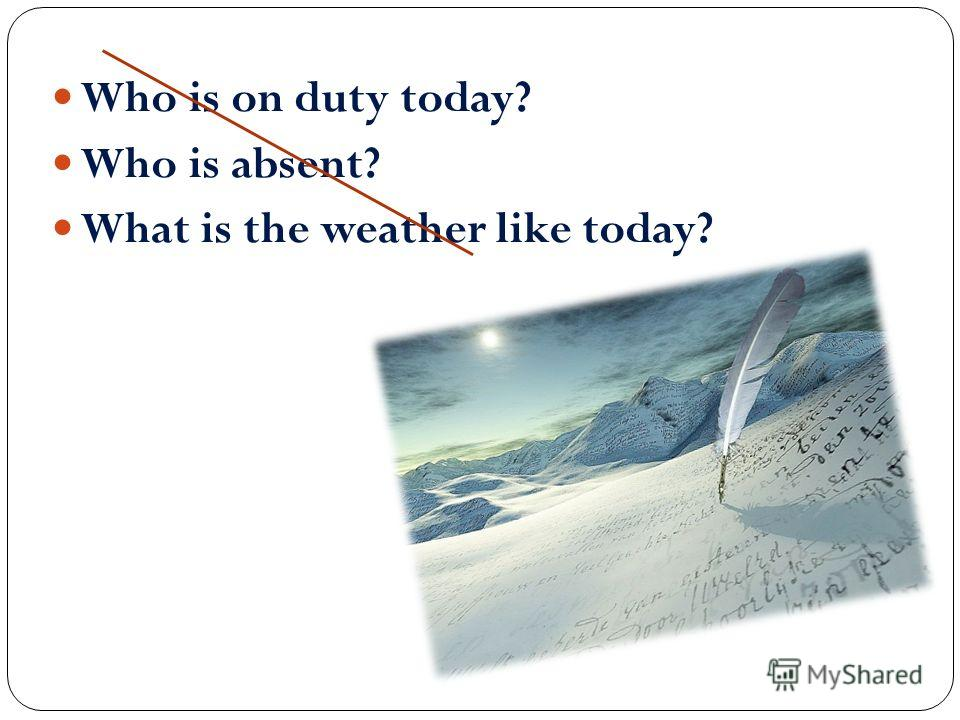 Who is on duty today? Who is absent? What is the weather like today?