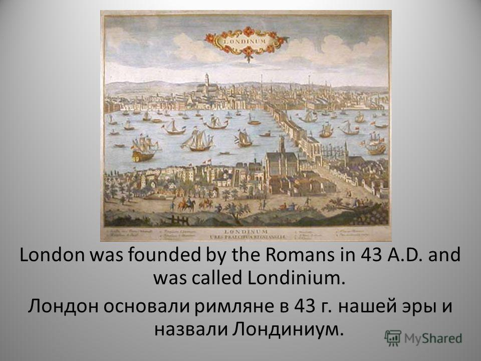 London was founded by the Romans in 43 A.D. and was called Londinium. Лондон основали римляне в 43 г. нашей эры и назвали Лондиниум.