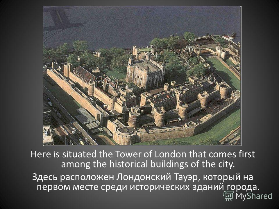 Here is situated the Tower of London that comes first among the historical buildings of the city. Здесь расположен Лондонский Тауэр, который на первом месте среди исторических зданий города.