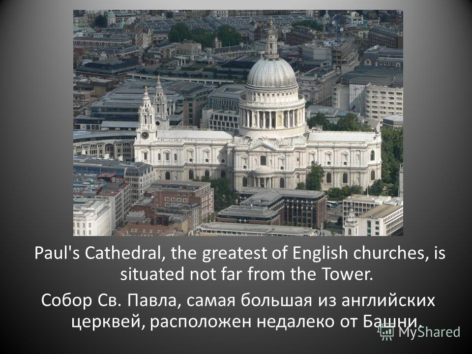 Paul's Cathedral, the greatest of English churches, is situated not far from the Tower. Собор Св. Павла, самая большая из английских церквей, расположен недалеко от Башни.