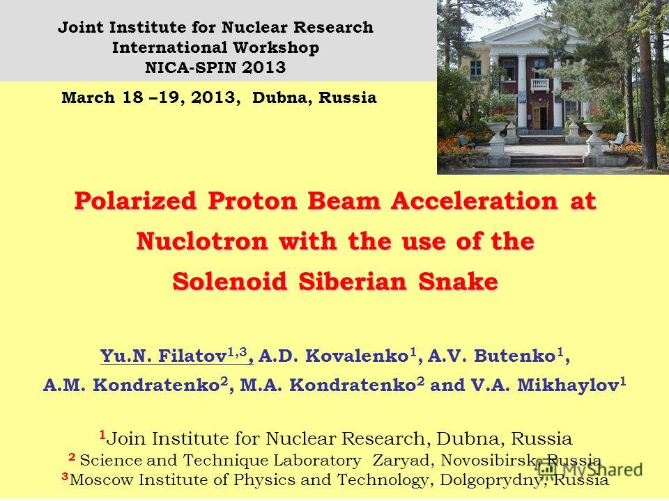 1 Polarized Proton Beam Acceleration at Nuclotron with the use of the Solenoid Siberian Snake Yu.N. Filatov 1,3, A.D. Kovalenko 1, A.V. Butenko 1, A.M. Kondratenko 2, M.A. Kondratenko 2 and V.A. Mikhaylov 1 1 Join Institute for Nuclear Research, Dubn