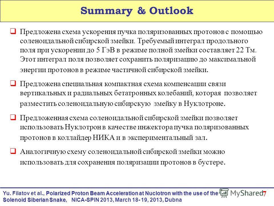 7 Summary & Outlook Предложена схема ускорения пучка поляризованных протонов с помощью соленоидальной сибирской змейки. Требуемый интеграл продольного поля при ускорении до 5 ГэВ в режиме полной змейки составляет 22 Тм. Этот интеграл поля позволяет с