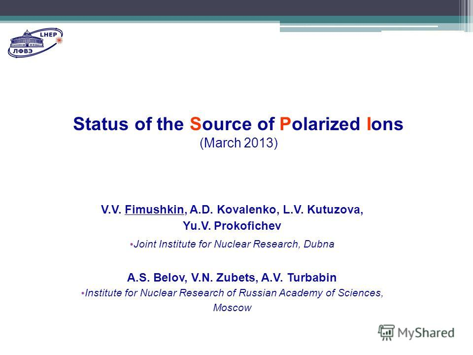 Status of the Source of Polarized Ions (March 2013) V.V. Fimushkin, A.D. Kovalenko, L.V. Kutuzova, Yu.V. Prokofichev Joint Institute for Nuclear Research, Dubna A.S. Belov, V.N. Zubets, A.V. Turbabin Institute for Nuclear Research of Russian Academy