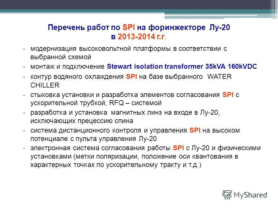 Перечень работ по SPI на форинжекторе Лу-20 в 2013-2014 г.г. -модернизация высоковольтной платформы в соответствии с выбранной схемой -монтаж и подключение Stewart isolation transformer 35kVA 160kVDC -контур водяного охлаждения SPI на базе выбранного