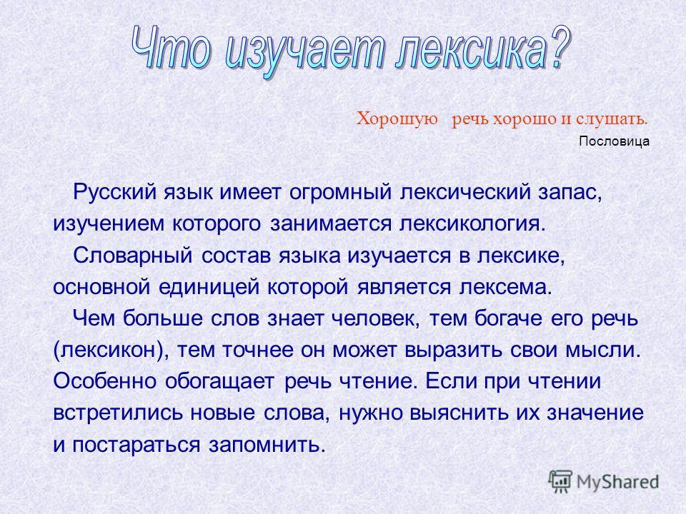 Хорошую речь хорошо и слушать. Пословица Русский язык имеет огромный лексический запас, изучением которого занимается лексикология. Словарный состав языка изучается в лексике, основной единицей которой является лексема. Чем больше слов знает человек,