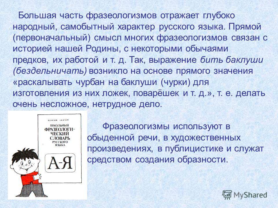 Большая часть фразеологизмов отражает глубоко народный, самобытный характер русского языка. Прямой (первоначальный) смысл многих фразеологизмов связан с историей нашей Родины, с некоторыми обычаями предков, их работой и т. д. Так, выражение бить бакл