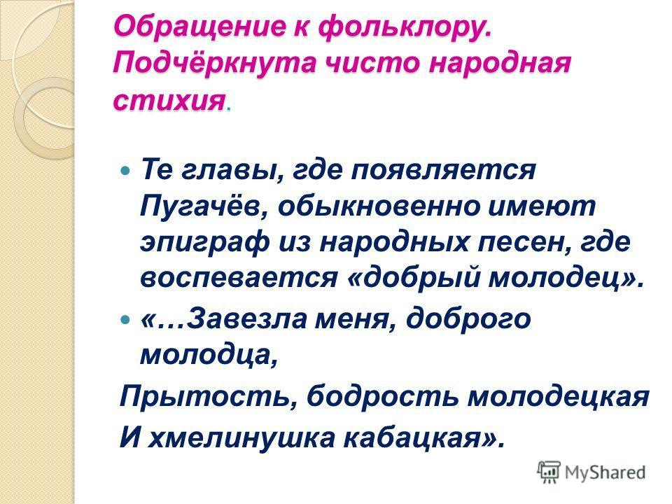 Обращение к фольклору. Подчёркнута чисто народная стихия. Те главы, где появляется Пугачёв, обыкновенно имеют эпиграф из народных песен, где воспевается «добрый молодец». «…Завезла меня, доброго молодца, Прытость, бодрость молодецкая И хмелинушка каб