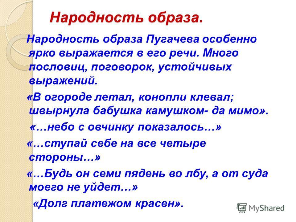 Народность образа. Народность образа Пугачева особенно ярко выражается в его речи. Много пословиц, поговорок, устойчивых выражений. «В огороде летал, конопли клевал; швырнула бабушка камушком- да мимо». «…небо с овчинку показалось…» «…ступай себе на