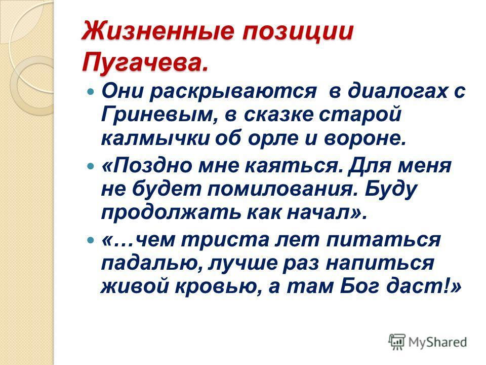 Жизненные позиции Пугачева. Они раскрываются в диалогах с Гриневым, в сказке старой калмычки об орле и вороне. «Поздно мне каяться. Для меня не будет помилования. Буду продолжать как начал». «…чем триста лет питаться падалью, лучше раз напиться живой