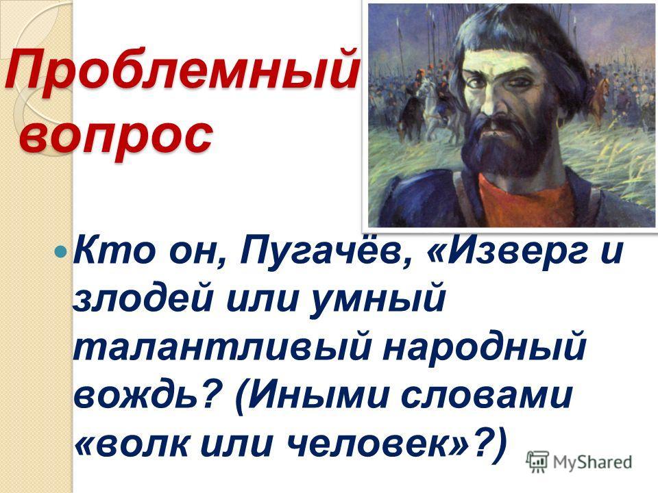 Проблемный вопрос Проблемный вопрос Кто он, Пугачёв, «Изверг и злодей или умный талантливый народный вождь? (Иными словами «волк или человек»?)