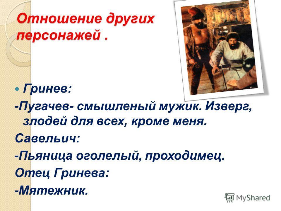 Отношение других персонажей. Гринев: -Пугачев- смышленый мужик. Изверг, злодей для всех, кроме меня. Савельич: -Пьяница оголелый, проходимец. Отец Гринева: -Мятежник.