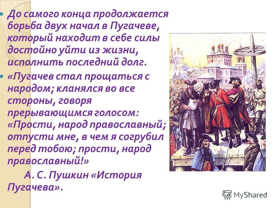 До самого конца продолжается борьба двух начал в Пугачеве, который находит в себе силы достойно уйти из жизни, исполнить последний долг. « Пугачев стал прощаться с народом ; кланялся во все стороны, говоря прерывающимся голосом : « Прости, народ прав