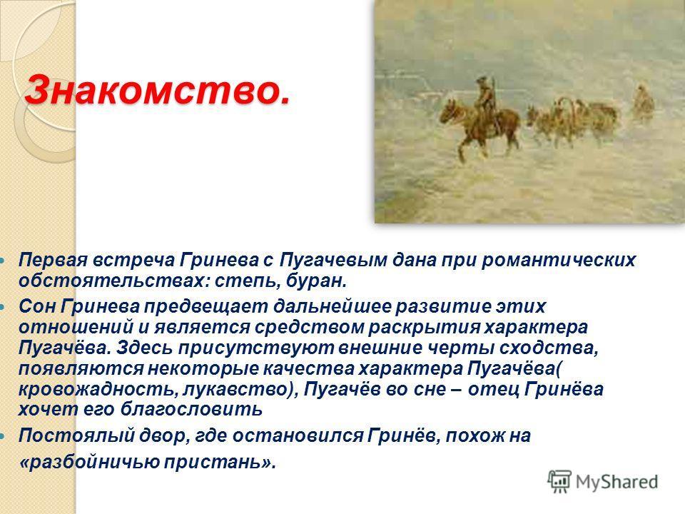 Знакомство. Первая встреча Гринева с Пугачевым дана при романтических обстоятельствах: степь, буран. Сон Гринева предвещает дальнейшее развитие этих отношений и является средством раскрытия характера Пугачёва. Здесь присутствуют внешние черты сходств