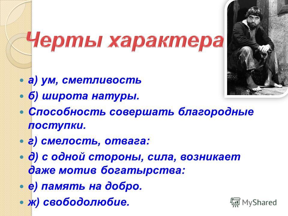 а) ум, сметливость б) широта натуры. Способность совершать благородные поступки. г) смелость, отвага: д) с одной стороны, сила, возникает даже мотив богатырства: е) память на добро. ж) свободолюбие.