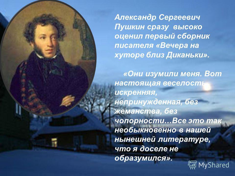 Александр Сергеевич Пушкин сразу высоко оценил первый сборник писателя «Вечера на хуторе близ Диканьки». «Они изумили меня. Вот настоящая веселость, искренняя, непринужденная, без жеманства, без чопорности…Все это так необыкновенно в нашей нынешней л