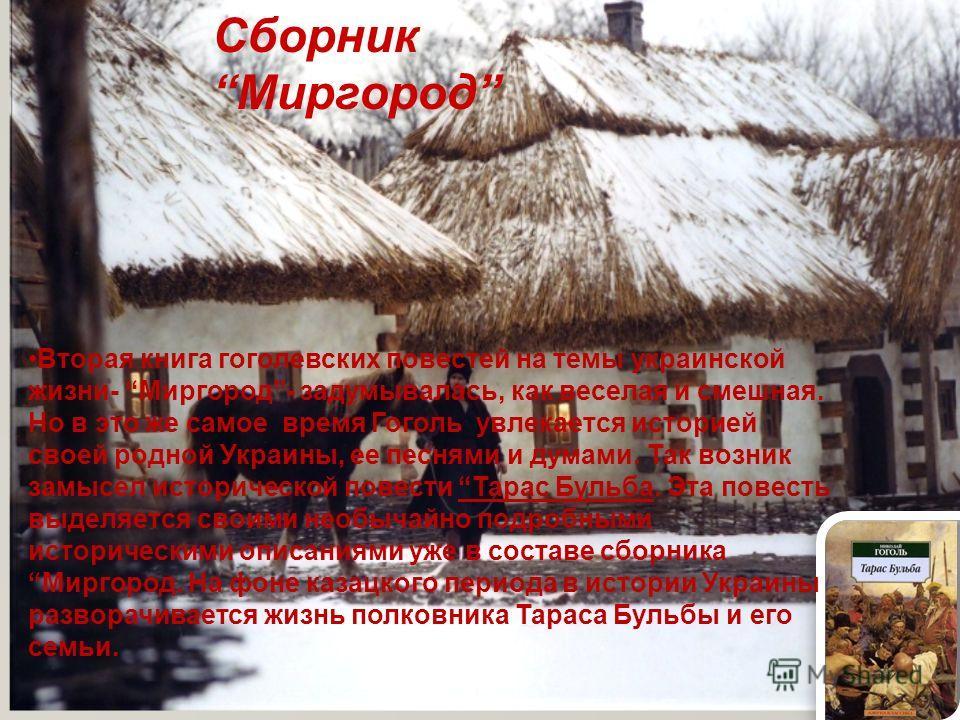 Сборник Миргород Вторая книга гоголевских повестей на темы украинской жизни- Миргород- задумывалась, как веселая и смешная. Но в это же самое время Гоголь увлекается историей своей родной Украины, ее песнями и думами. Так возник замысел исторической