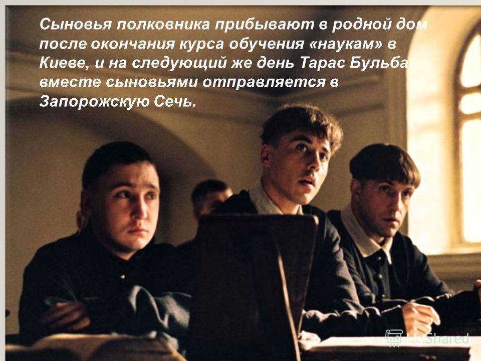 Сыновья полковника прибывают в родной дом после окончания курса обучения «наукам» в Киеве, и на следующий же день Тарас Бульба вместе сыновьями отправляется в Запорожскую Сечь.