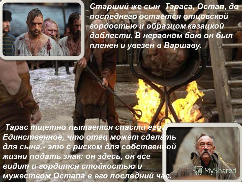 Старший же сын Тараса, Остап, до последнего остается отцовской гордостью и образцом казацкой доблести. В неравном бою он был пленен и увезен в Варшаву. Тарас тщетно пытается спасти его. Единственное, что отец может сделать для сына,- это с риском для