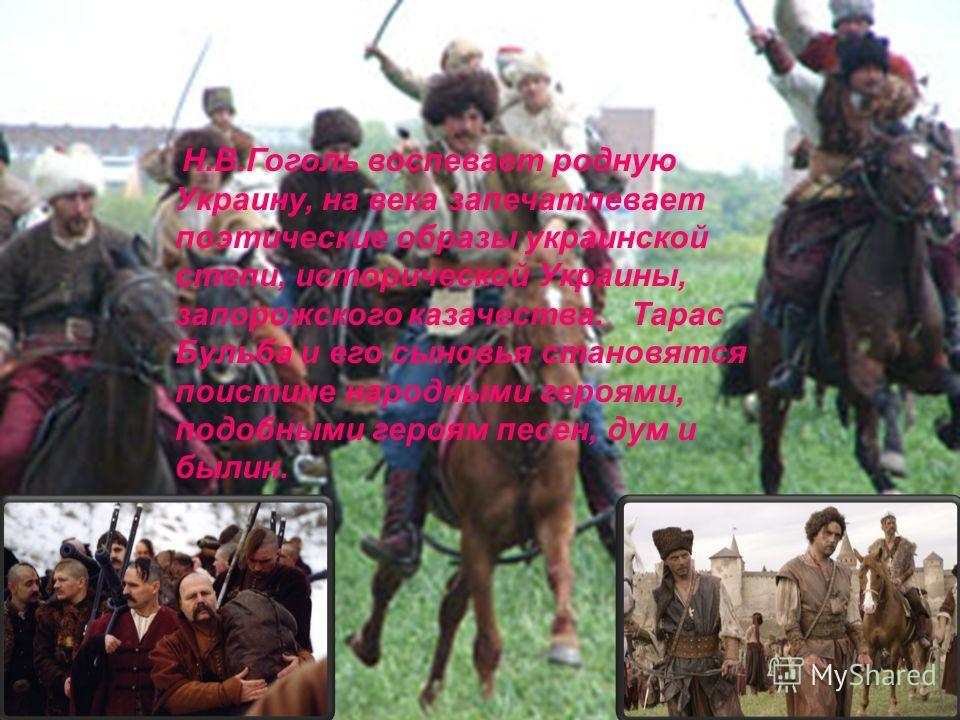 Н.В.Гоголь воспевает родную Украину, на века запечатлевает поэтические образы украинской степи, исторической Украины, запорожского казачества. Тарас Бульба и его сыновья становятся поистине народными героями, подобными героям песен, дум и былин.