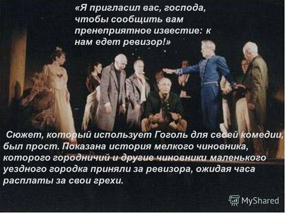 «Я пригласил вас, господа, чтобы сообщить вам пренеприятное известие: к нам едет ревизор!» Сюжет, который использует Гоголь для своей комедии, был прост. Показана история мелкого чиновника, которого городничий и другие чиновники маленького уездного г