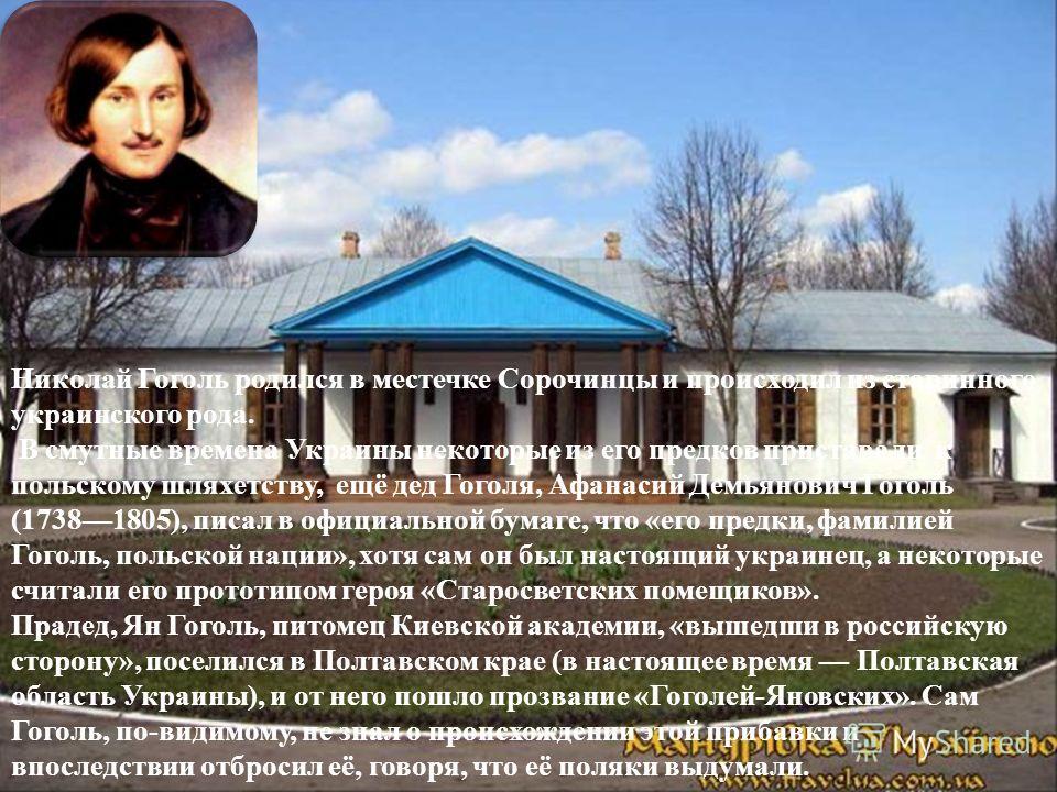 Николай Гоголь родился в местечке Сорочинцы и происходил из старинного украинского рода. В смутные времена Украины некоторые из его предков приставали к польскому шляхетству, ещё дед Гоголя, Афанасий Демьянович Гоголь (17381805), писал в официальной