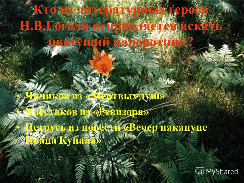 Кто из литературных героев Н.В.Гоголя отправляется искать цветущий папоротник? Чичиков из «Мертвых душ» Хлестаков из «Ревизора» Петрусь из повести «Вечер накануне Ивана Купала»