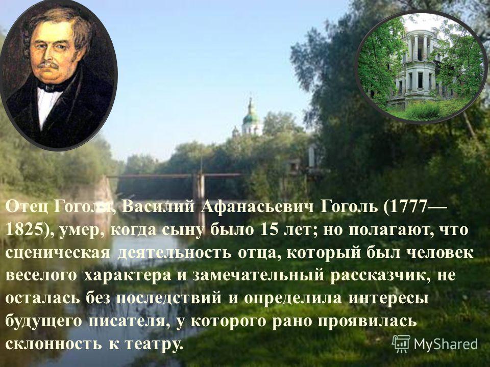 Отец Гоголя, Василий Афанасьевич Гоголь (1777 1825), умер, когда сыну было 15 лет; но полагают, что сценическая деятельность отца, который был человек веселого характера и замечательный рассказчик, не осталась без последствий и определила интересы бу