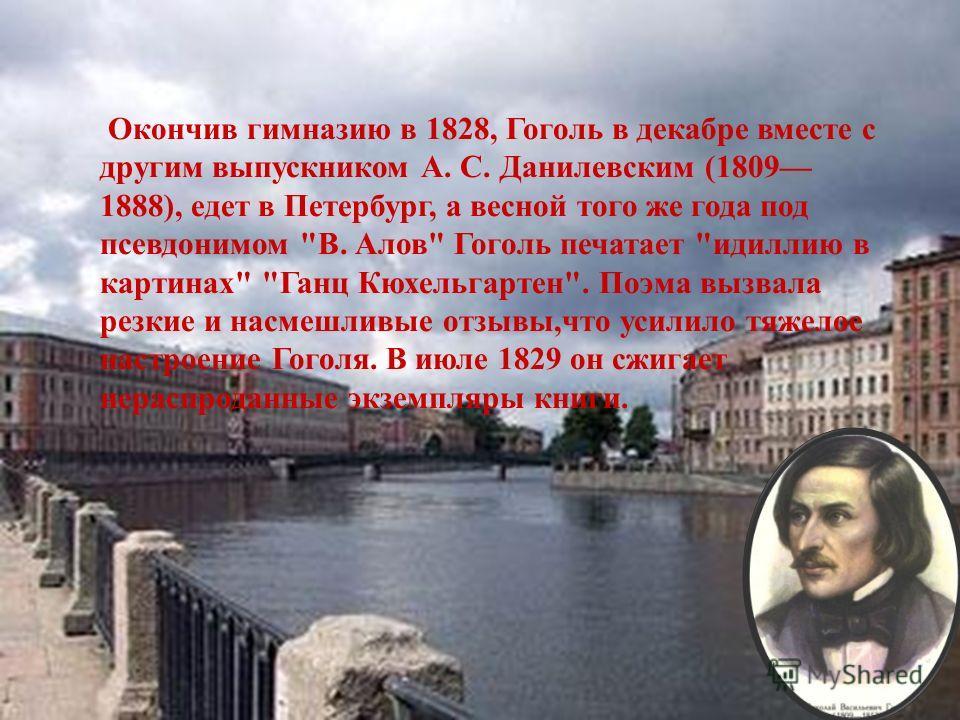 Окончив гимназию в 1828, Гоголь в декабре вместе с другим выпускником А. С. Данилевским (1809 1888), едет в Петербург, а весной того же года под псевдонимом