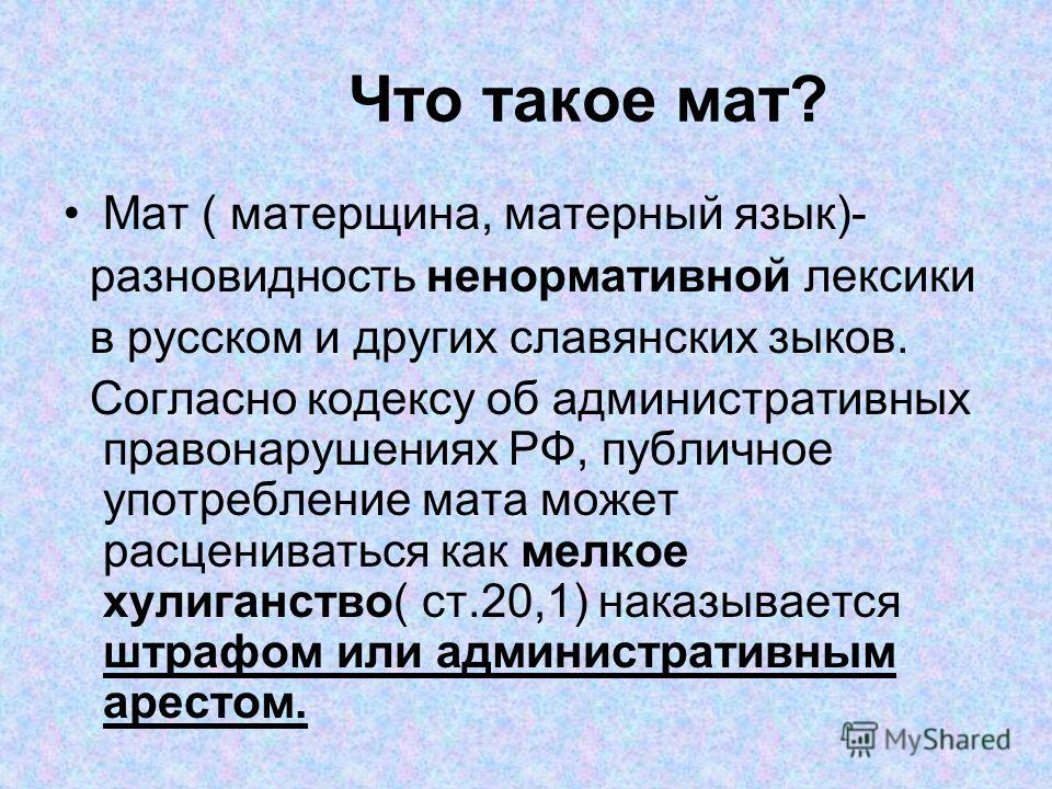Что такое мат? Мат ( матерщина, матерный язык)- разновидность ненормативной лексики в русском и других славянских зыков. Согласно кодексу об административных правонарушениях РФ, публичное употребление мата может расцениваться как мелкое хулиганство(