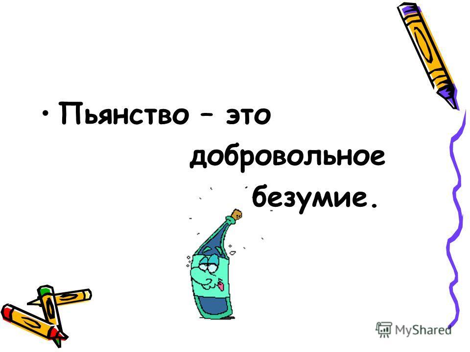Пьянство – это добровольное безумие.