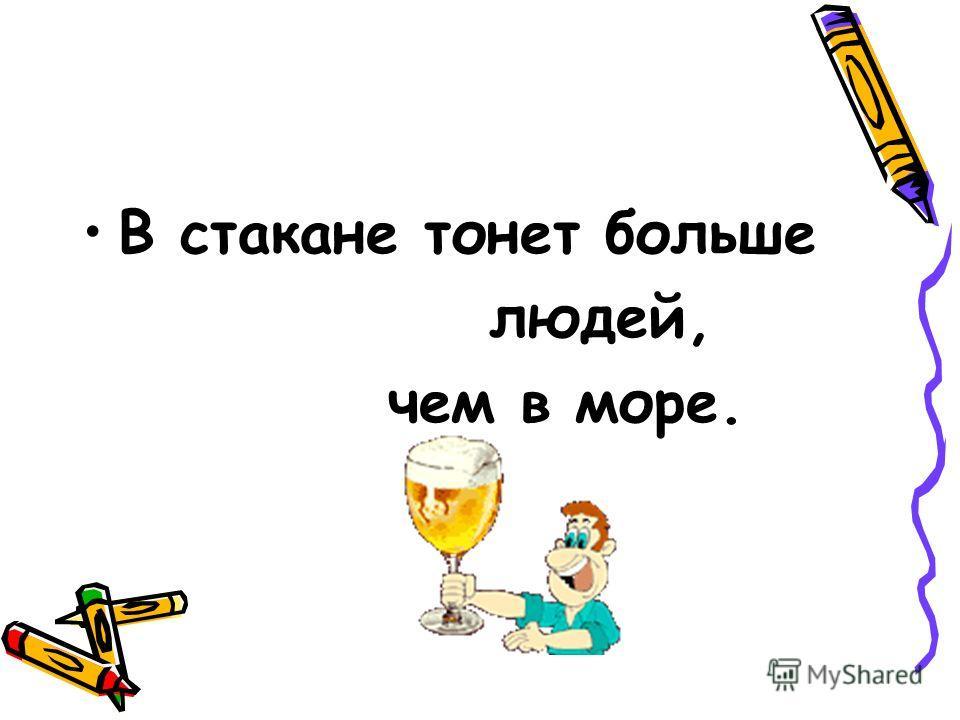 В стакане тонет больше людей, чем в море.