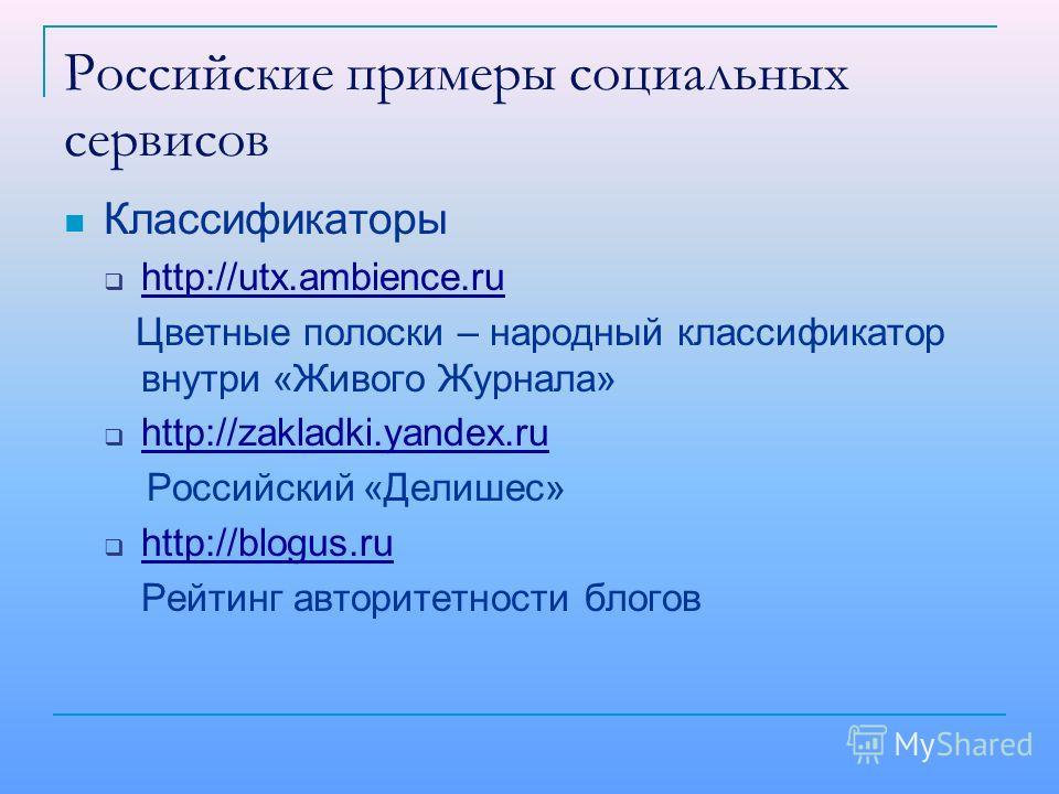 Российские примеры социальных сервисов Классификаторы http://utx.ambience.ru Цветные полоски – народный классификатор внутри «Живого Журнала» http://zakladki.yandex.ru Российский «Делишес» http://blogus.ru Рейтинг авторитетности блогов