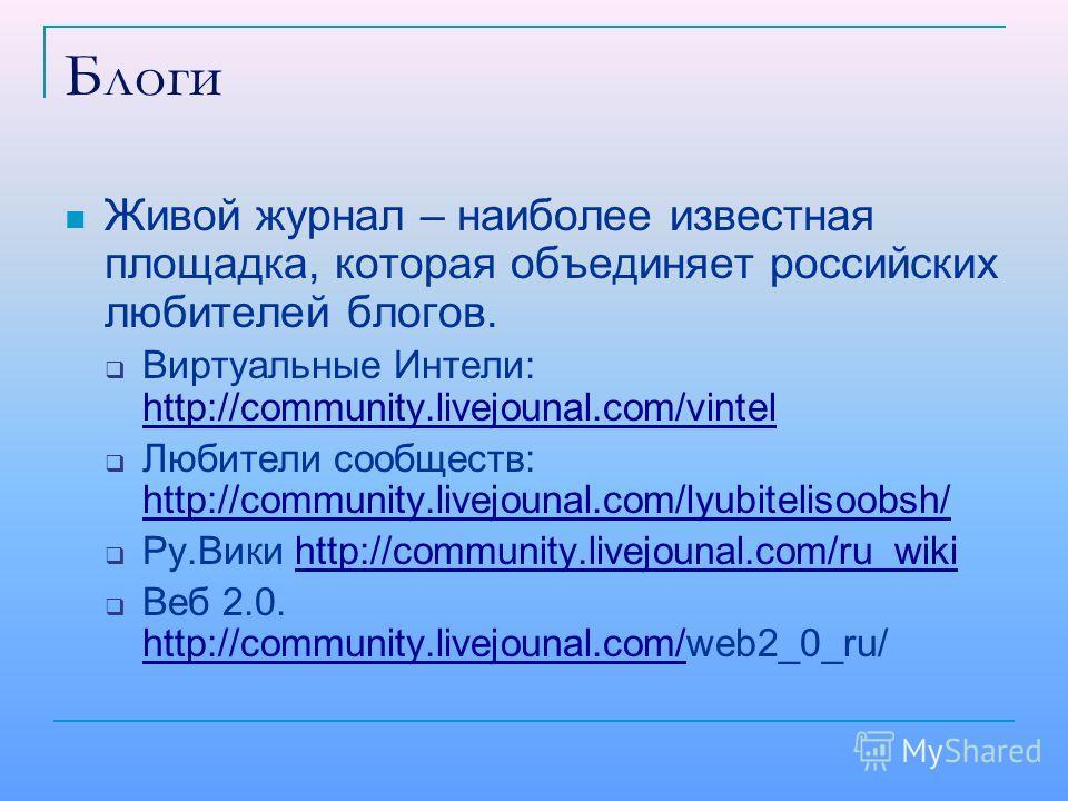 Блоги Живой журнал – наиболее известная площадка, которая объединяет российских любителей блогов. Виртуальные Интели: http://community.livejounal.com/vintel http://community.livejounal.com/vintel Любители сообществ: http://community.livejounal.com/ly