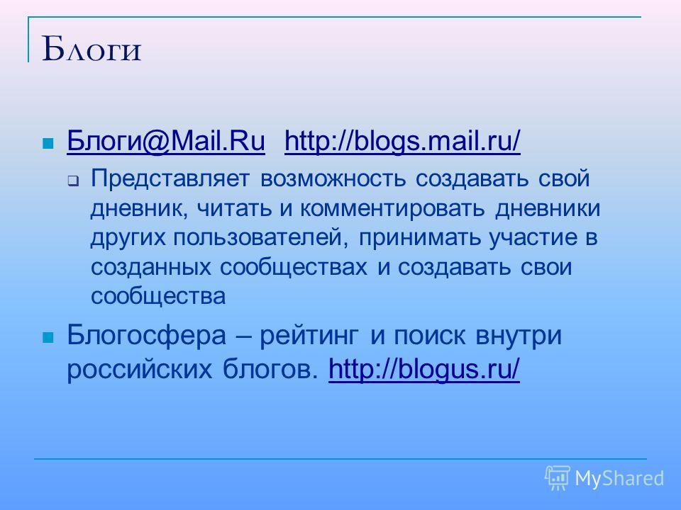 Блоги Блоги@Mail.Ru http://blogs.mail.ru/ Блоги@Mail.Ruhttp://blogs.mail.ru/ Представляет возможность создавать свой дневник, читать и комментировать дневники других пользователей, принимать участие в созданных сообществах и создавать свои сообщества