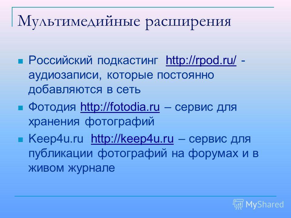 Мультимедийные расширения Российский подкастинг http://rpod.ru/ - аудиозаписи, которые постоянно добавляются в сетьhttp://rpod.ru/ Фотодия http://fotodia.ru – сервис для хранения фотографийhttp://fotodia.ru Keep4u.ru http://keep4u.ru – сервис для пуб