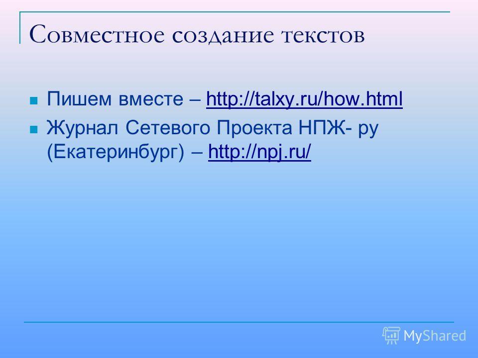 Совместное создание текстов Пишем вместе – http://talxy.ru/how.htmlhttp://talxy.ru/how.html Журнал Сетевого Проекта НПЖ- ру (Екатеринбург) – http://npj.ru/http://npj.ru/