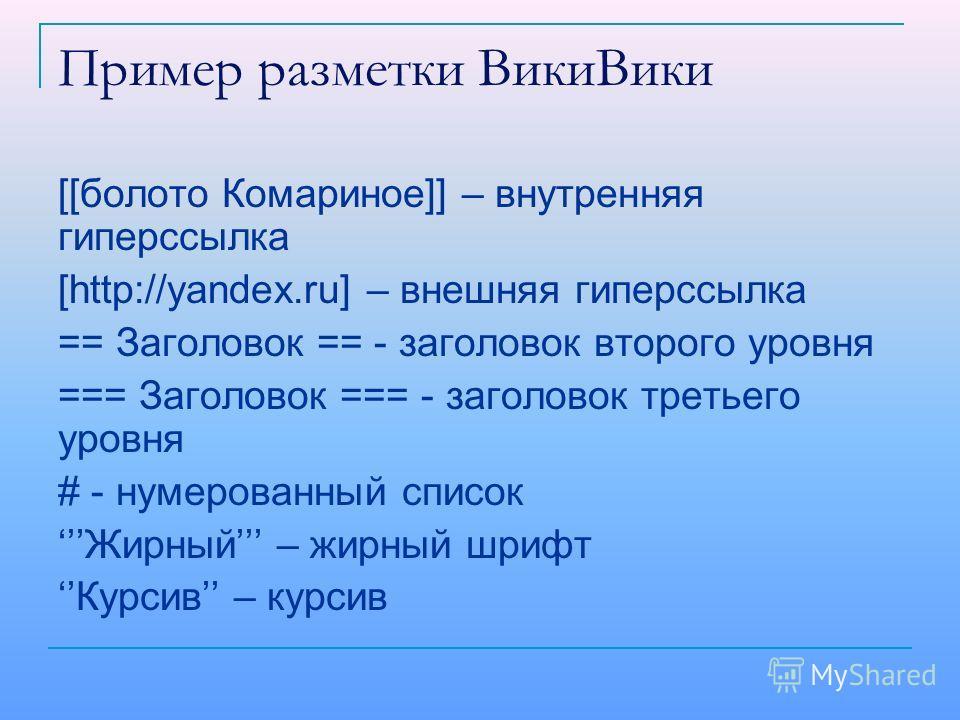 Пример разметки ВикиВики [[болото Комариное]] – внутренняя гиперссылка [http://yandex.ru] – внешняя гиперссылка == Заголовок == - заголовок второго уровня === Заголовок === - заголовок третьего уровня # - нумерованный список Жирный – жирный шрифт Кур