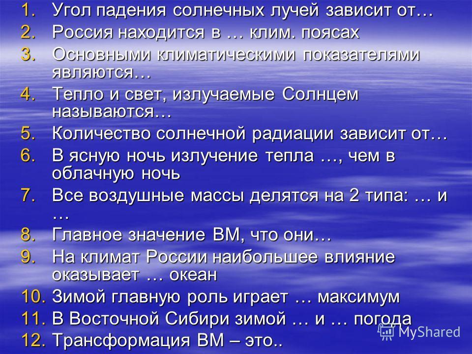 1.Угол падения солнечных лучей зависит от… 2.Россия находится в … клим. поясах 3.Основными климатическими показателями являются… 4.Тепло и свет, излучаемые Солнцем называются… 5.Количество солнечной радиации зависит от… 6.В ясную ночь излучение тепла