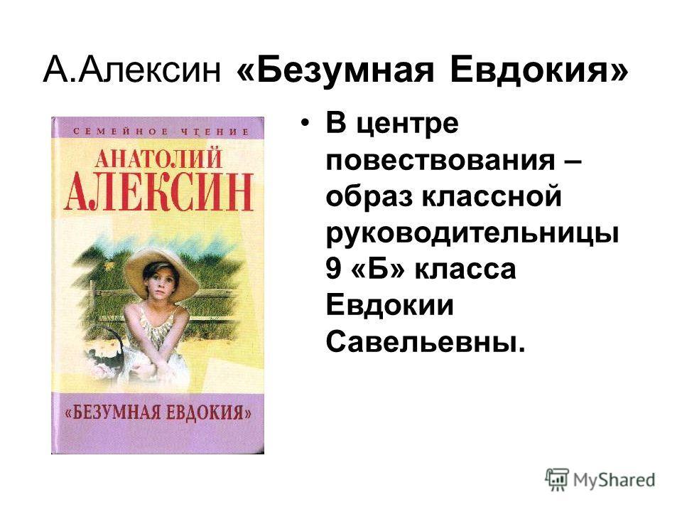 А.Алексин «Безумная Евдокия» В центре повествования – образ классной руководительницы 9 «Б» класса Евдокии Савельевны.