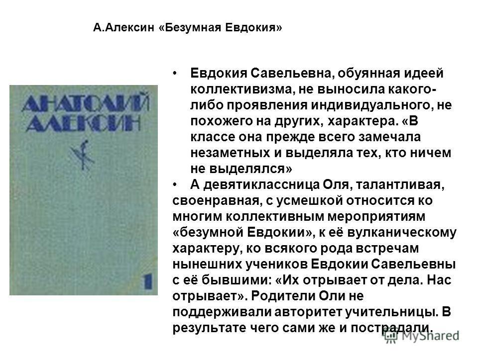 Евдокия Савельевна, обуянная идеей коллективизма, не выносила какого- либо проявления индивидуального, не похожего на других, характера. «В классе она прежде всего замечала незаметных и выделяла тех, кто ничем не выделялся» А девятиклассница Оля, тал