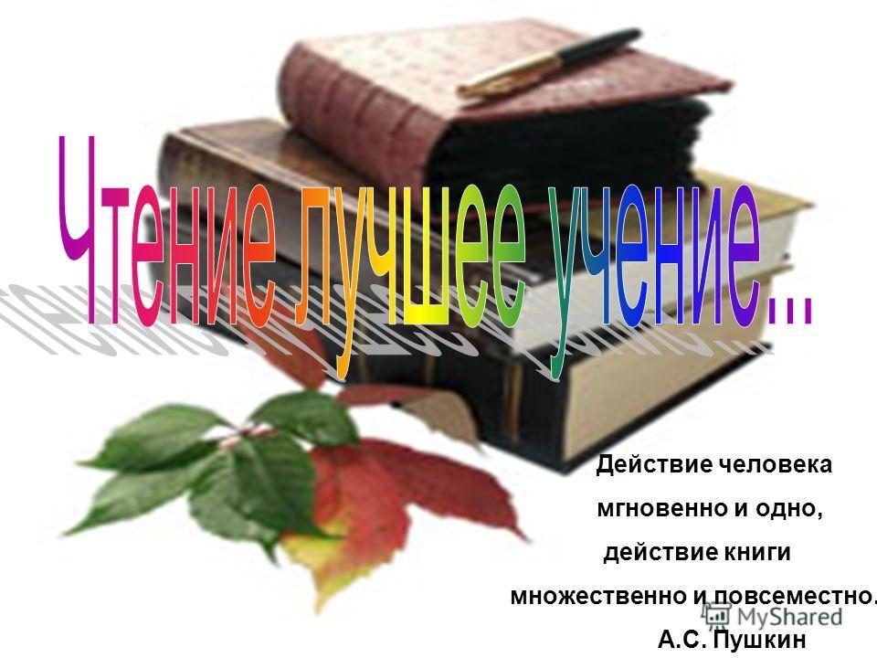 Действие человека мгновенно и одно, действие книги множественно и повсеместно. А.С. Пушкин