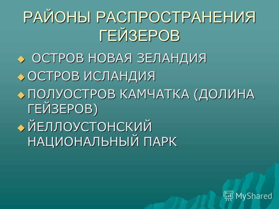 РАЙОНЫ РАСПРОСТРАНЕНИЯ ГЕЙЗЕРОВ ОСТРОВ НОВАЯ ЗЕЛАНДИЯ ОСТРОВ НОВАЯ ЗЕЛАНДИЯ ОСТРОВ ИСЛАНДИЯ ОСТРОВ ИСЛАНДИЯ ПОЛУОСТРОВ КАМЧАТКА (ДОЛИНА ГЕЙЗЕРОВ) ПОЛУОСТРОВ КАМЧАТКА (ДОЛИНА ГЕЙЗЕРОВ) ЙЕЛЛОУСТОНСКИЙ НАЦИОНАЛЬНЫЙ ПАРК ЙЕЛЛОУСТОНСКИЙ НАЦИОНАЛЬНЫЙ ПАРК