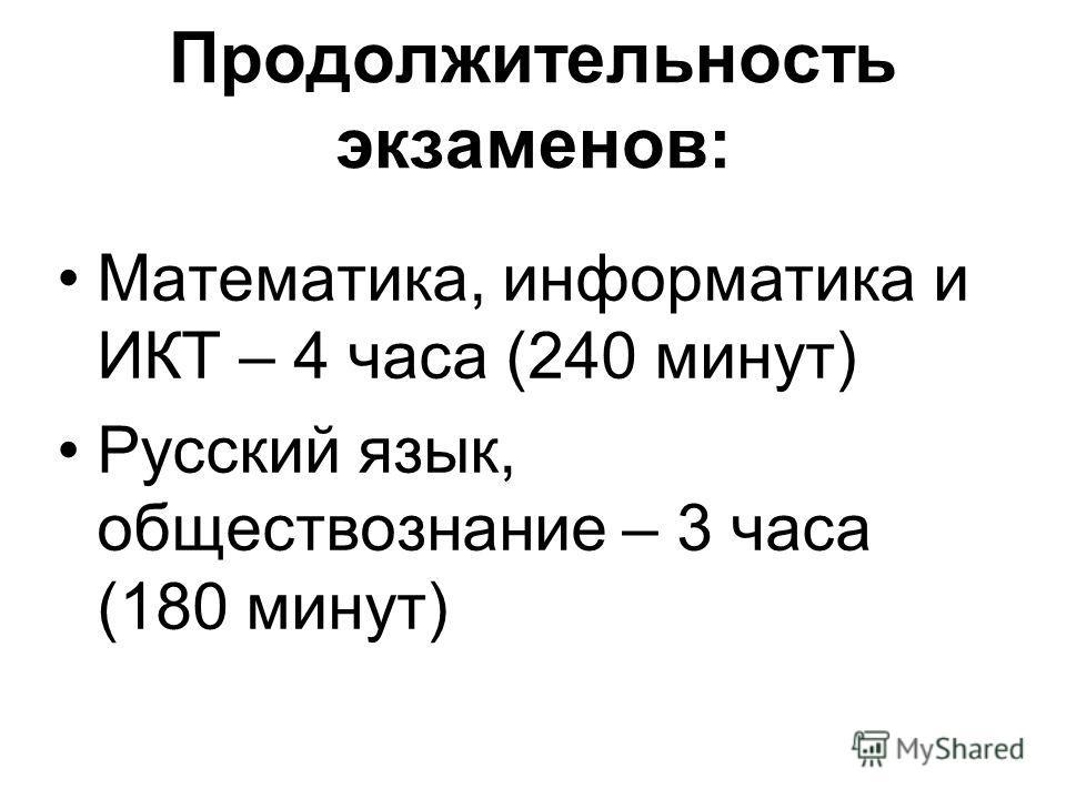 Продолжительность экзаменов: Математика, информатика и ИКТ – 4 часа (240 минут) Русский язык, обществознание – 3 часа (180 минут)