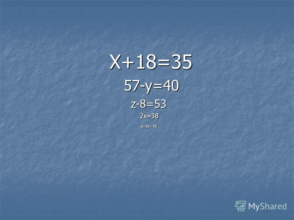 Х+18=35 Х+18=35 57-у=40 57-у=40 z-8=53 z-8=53 2х=38 2х=38 х+35=78 х+35=78