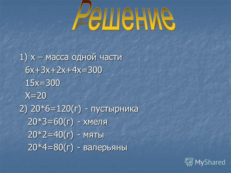 1) х – масса одной части 6х+3х+2х+4х=300 15х=300 Х=20 2) 20*6=120(г) - пустырника 20*3=60(г) - хмеля 20*2=40(г) - мяты 20*4=80(г) - валерьяны