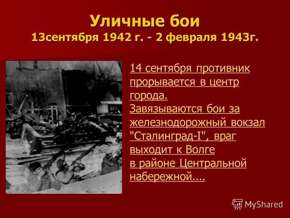 Уличные бои 13сентября 1942 г. - 2 февраля 1943г. 14 сентября противник прорывается в центр города. Завязываются бои за железнодорожный вокзал Сталинград-I, враг выходит к Волге в районе Центральной набережной....