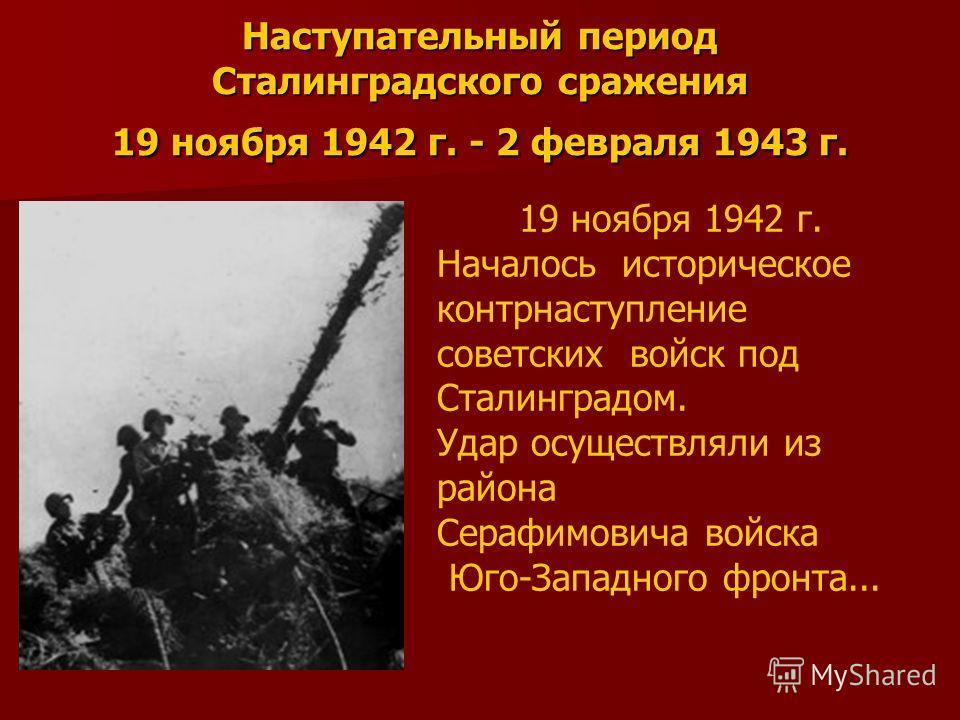 Наступательный период Сталинградского сражения 19 ноября 1942 г. - 2 февраля 1943 г. 19 ноября 1942 г. Началось историческое контрнаступление советских войск под Сталинградом. Удар осуществляли из района Серафимовича войска Юго-Западного фронта...
