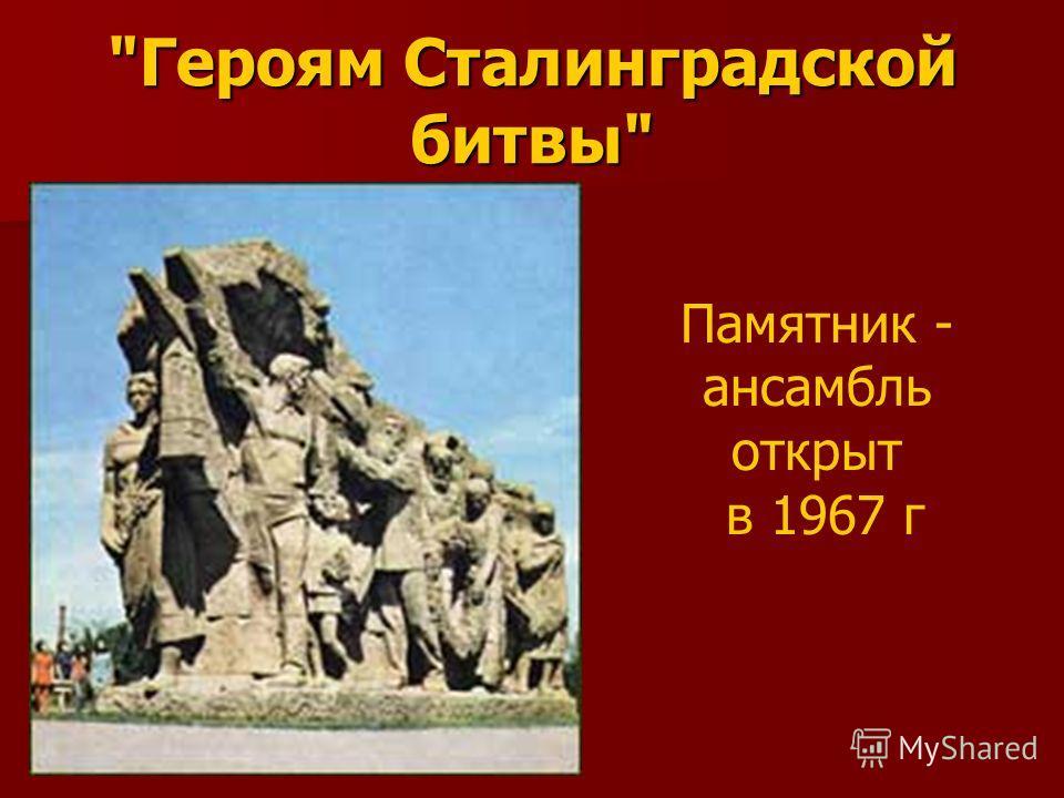 Героям Сталинградской битвы Памятник - ансамбль открыт в 1967 г