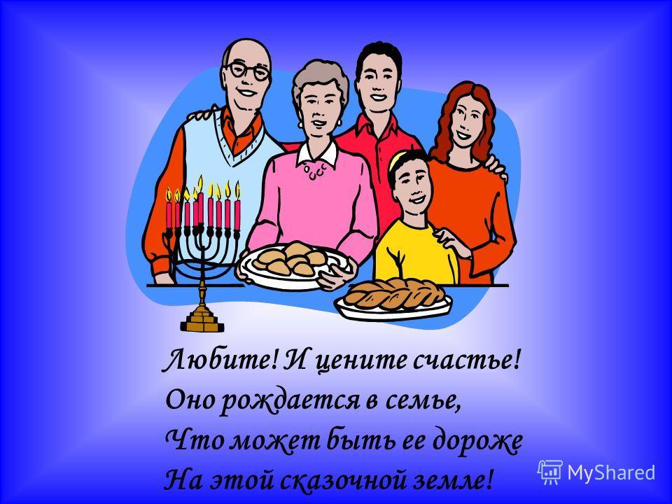 Любите! И цените счастье! Оно рождается в семье, Что может быть ее дороже На этой сказочной земле!